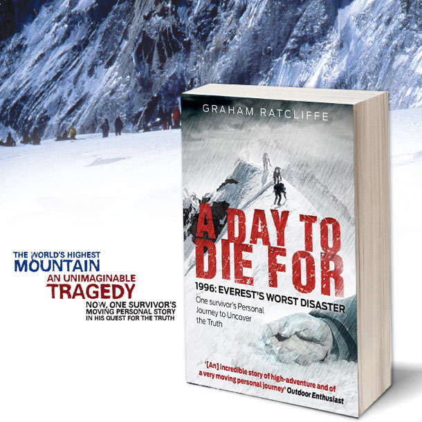 A DAY TO DIE FOR, 1996: EVEREST'S WORST DISASTER, One Survivor's Personal Journey to Uncover the Truth by GRAHAM RATCLIFFE